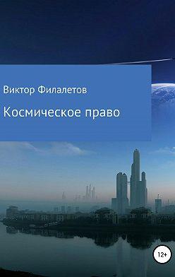 Виктор Филалетов - Космическое право