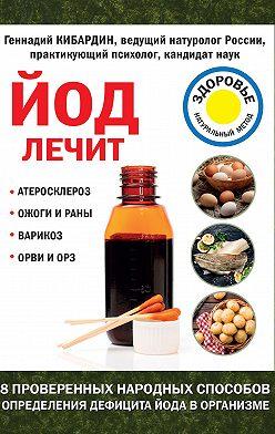 Геннадий Кибардин - Йод лечит: ожоги и раны, атеросклероз, варикоз, ОРВИ и ОРЗ
