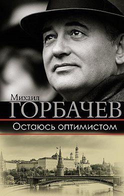 Михаил Горбачев - Остаюсь оптимистом