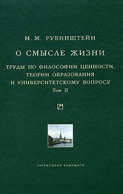 Моисей Рубинштейн - О смысле жизни. Труды по философии ценности, теории образования и университетскому вопросу. Том 2