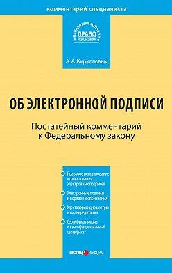 Андрей Кирилловых - Комментарий к Федеральному закону «Об электронной подписи» (постатейный)