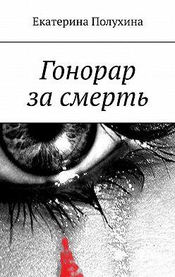 Екатерина Полухина - Гонорар засмерть