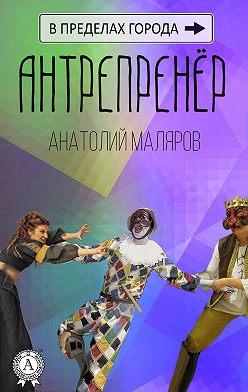 Анатолий Маляров - Антрепренёр