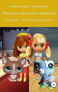 Александра Тимофеева - Истории о девочках и зверятах