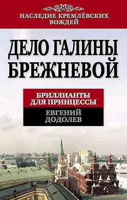 Евгений Додолев - Дело Галины Брежневой. Бриллианты для принцессы
