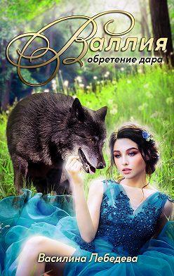 Василина Лебедева - Валлия. Обретение дара