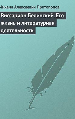Михаил Протопопов - Виссарион Белинский. Его жизнь и литературная деятельность