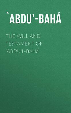 `Abdu'-Bahá - The Will And Testament of 'Abdu'l-Bahá