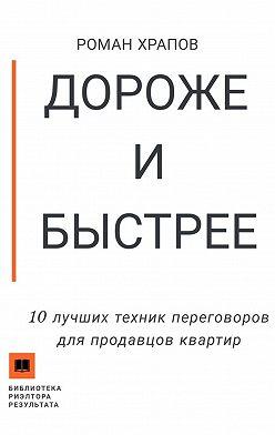 Роман Храпов - Дороже и быстрее. 10 лучших техник переговоров для продавцов квартир