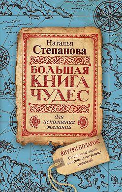 Наталья Степанова - Большая книга чудес для исполнения желаний
