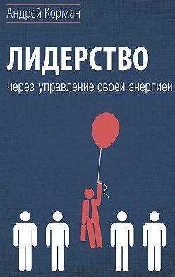 Андрей Корман - Лидерство через управление своей энергией