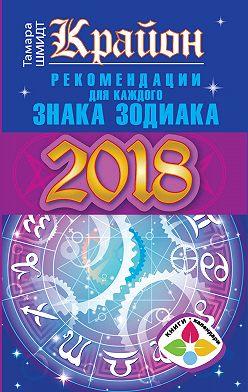 Тамара Шмидт - Крайон. Рекомендации для каждого знака Зодиака: 2018 год