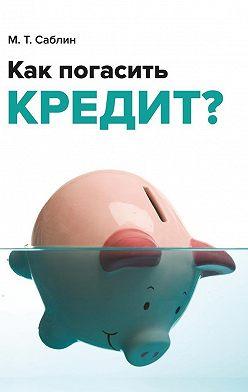 Максим Саблин - Как погасить кредит? Напримере ипотеки