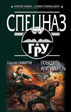 Сергей Самаров - Победить или умереть