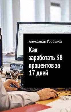 Александр Горбунов - Как заработать 38 процентов за 17 дней. Отчёт и пошаговая инструкция по инвестированию в криптовалюту