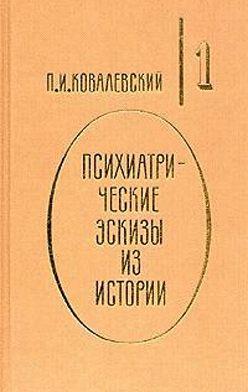 Павел Ковалевский - Психиатрические эскизы из истории. Том 1