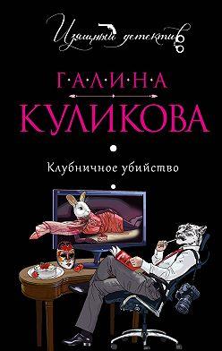 Галина Куликова - Клубничное убийство