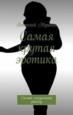 Виталий Мушкин - Самая крутая эротика. Самый сексуальный рассказ
