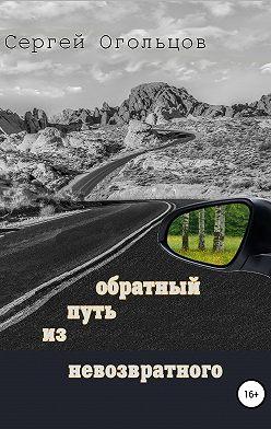 Сергей Огольцов - Обратный путь из невозвратного
