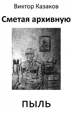 Виктор Казаков - Сметая архивную пыль (сборник)