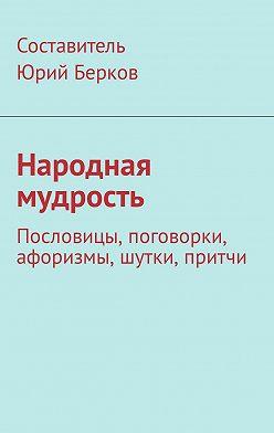 Юрий Берков - Народная мудрость. Пословицы, поговорки, афоризмы, шутки, притчи
