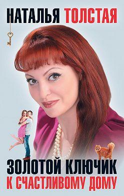 Наталья Толстая - Золотой ключик к счастливому дому