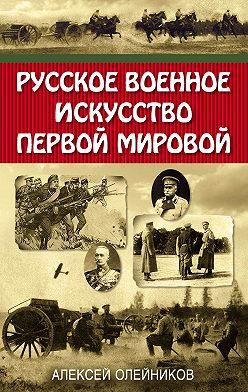 Алексей Олейников - Русское военное искусство Первой мировой
