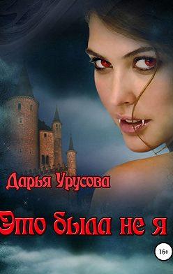 Дарья Урусова - Это была не я