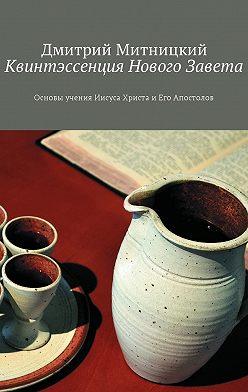 Дмитрий Митницкий - Квинтэссенция Нового Завета. Основы учения Иисуса Христа иЕго Апостолов