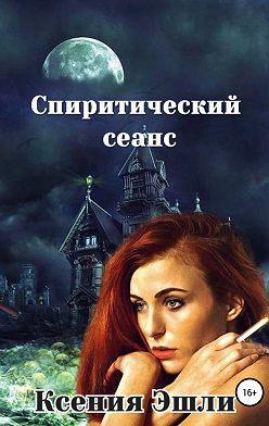 Ксения Эшли - Спиритический сеанс