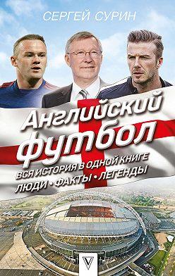 Сергей Сурин - Английский футбол. Вся история в одной книге. Люди. Факты. Легенды