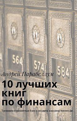 Андрей Парабеллум - 10лучших книг пофинансам. Тренинги стоимостью$500вподарок каждому читателю