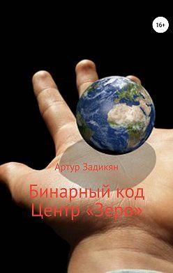 Артур Задикян - Бинарный код. Центр «Зеро»