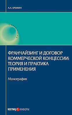 Александр Еремин - Франчайзинг и договор коммерческой концессии. Теория и практика применения