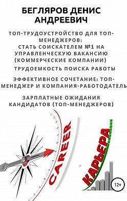 Денис Бегляров - Топ-трудоустройство для топ-менеджеров: стать соискателем №1 на управленческую вакансию (коммерческие компании)