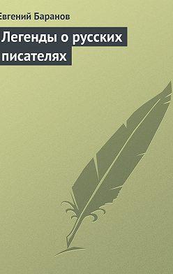 Евгений Баранов - Легенды о русских писателях