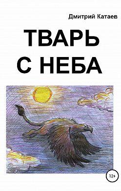 Дмитрий Катаев - Тварь с неба
