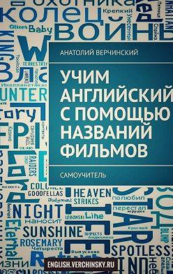 Анатолий Верчинский - Учим английский спомощью названий фильмов. Самоучитель