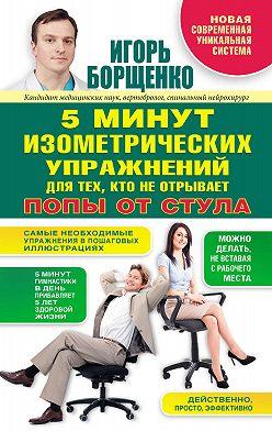 Игорь Борщенко - 5 минут изометрических упражнений для тех, кто не отрывает попы от стула