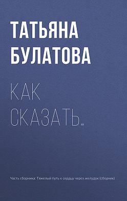 Татьяна Булатова - Как сказать…