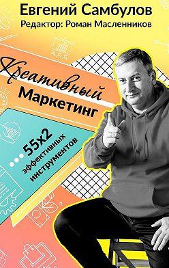 Евгений Самбулов - Креативный маркетинг. 55x2 эффективных инструментов