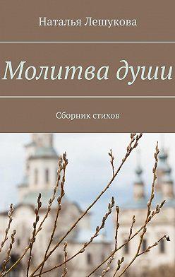 Наталья Лешукова - Молитвадуши. Сборник стихов