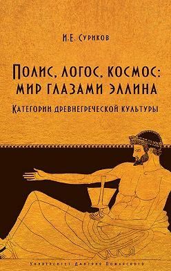 Игорь Суриков - Полис, логос, космос: мир глазами эллина. Категории древнегреческой культуры