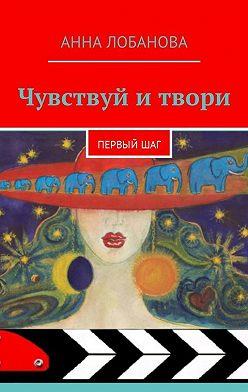 Анна Лобанова - Чувствуй итвори. Первыйшаг
