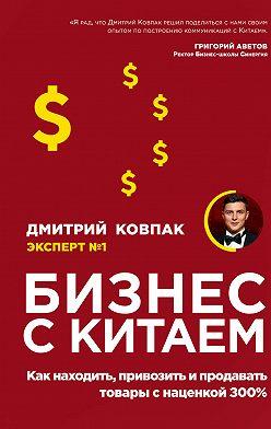 Дмитрий Ковпак - Бизнес с Китаем