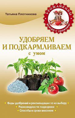 Татьяна Плотникова - Удобряем и подкармливаем с умом