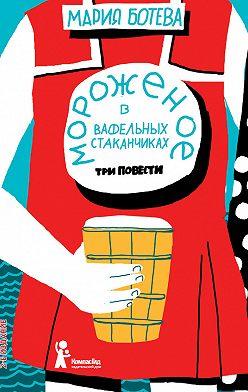 Мария Ботева - Мороженое в вафельных стаканчиках (сборник)