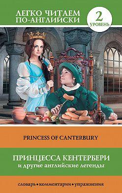 Неустановленный автор - Принцесса Кентербери и другие английские легенды / Princess of Canterbury (сборник)