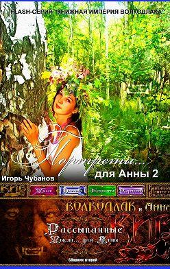 Игорь Чубанов - ПОРТРЕТЫ… для Анны – 2. Сборник второй