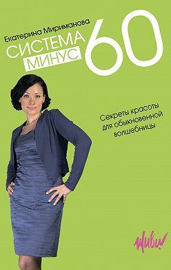 Екатерина Мириманова - Система минус 60. Секреты красоты для обыкновенной волшебницы